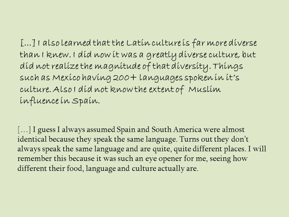 […] I also learned that the Latin culture is far more diverse than I knew. I did now it was a greatly diverse culture, but did not realize the magnitude of that diversity. Things such as Mexico having 200+ languages spoken in it's culture. Also I did not know the extent of Muslim influence in Spain.